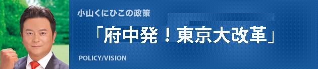 小山くにひこの政策「府中発!東京大改革」